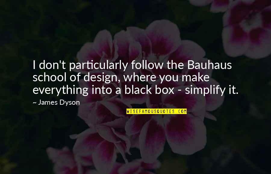 All Black Everything Quotes By James Dyson: I don't particularly follow the Bauhaus school of