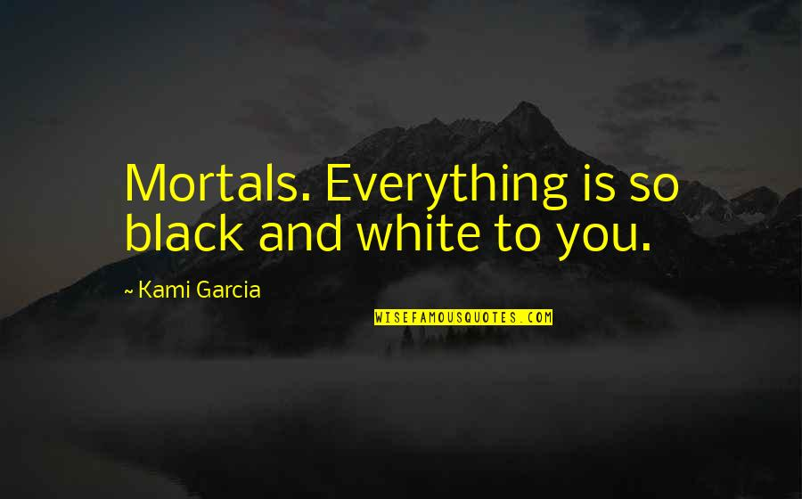 All Black Everything Quotes By Kami Garcia: Mortals. Everything is so black and white to