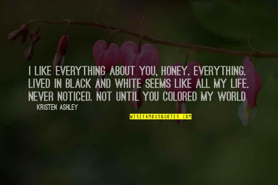 All Black Everything Quotes By Kristen Ashley: I like everything about you, honey. Everything. Lived