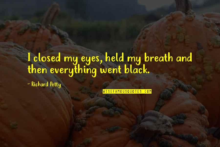 All Black Everything Quotes By Richard Petty: I closed my eyes, held my breath and
