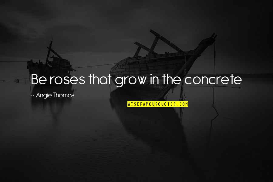 All Cave Johnson Quotes By Angie Thomas: Be roses that grow in the concrete