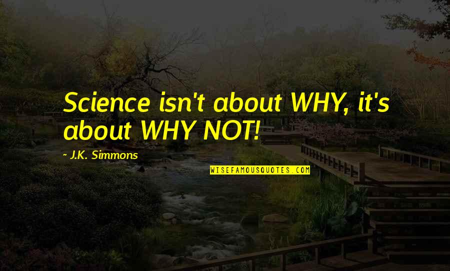 All Cave Johnson Quotes By J.K. Simmons: Science isn't about WHY, it's about WHY NOT!