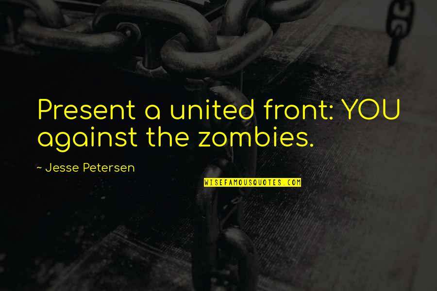 All Cod Zombies Quotes By Jesse Petersen: Present a united front: YOU against the zombies.