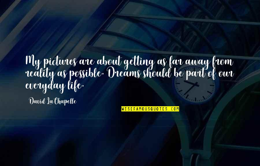 All Dreams Are Possible Quotes By David LaChapelle: My pictures are about getting as far away