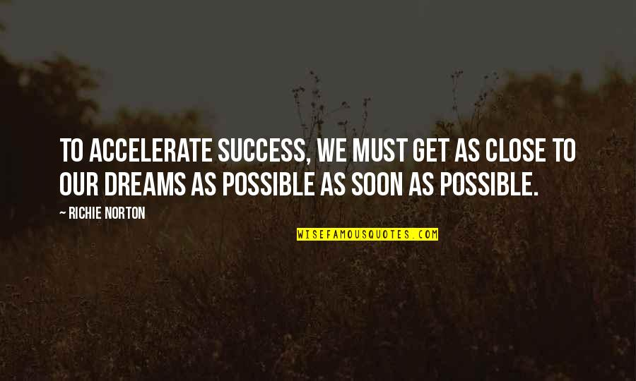 All Dreams Are Possible Quotes By Richie Norton: To accelerate success, we must get as close