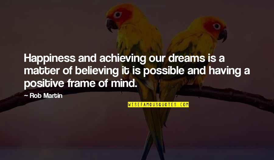 All Dreams Are Possible Quotes By Rob Martin: Happiness and achieving our dreams is a matter