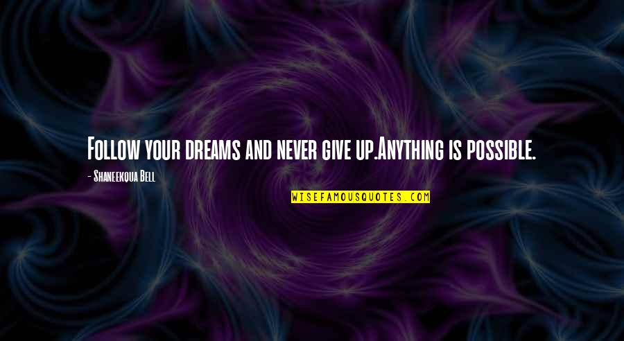 All Dreams Are Possible Quotes By Shaneekqua Bell: Follow your dreams and never give up.Anything is
