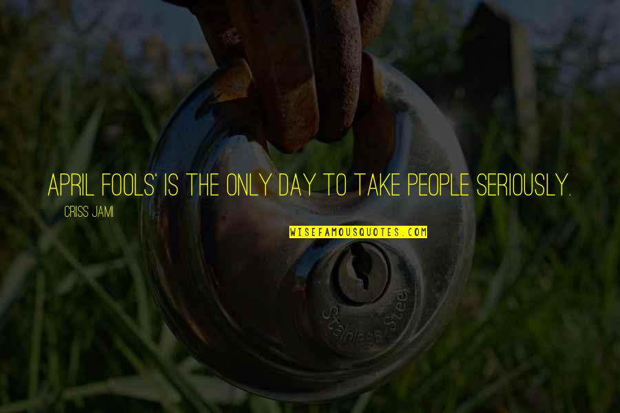 All Fools Day Quotes By Criss Jami: April Fools' is the only day to take