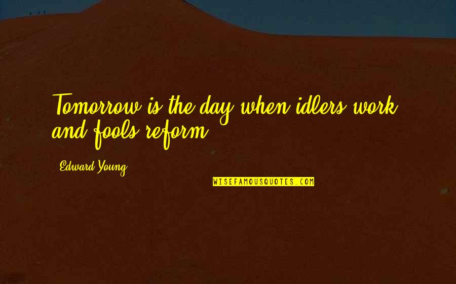 All Fools Day Quotes By Edward Young: Tomorrow is the day when idlers work, and