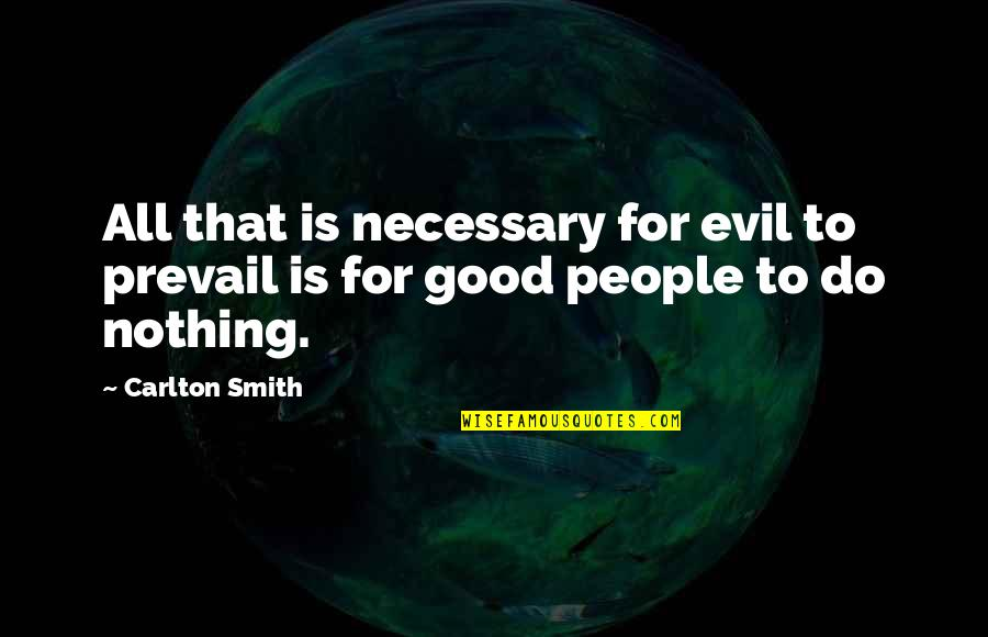All For Good Quotes By Carlton Smith: All that is necessary for evil to prevail
