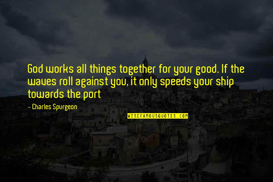 All For Good Quotes By Charles Spurgeon: God works all things together for your good.