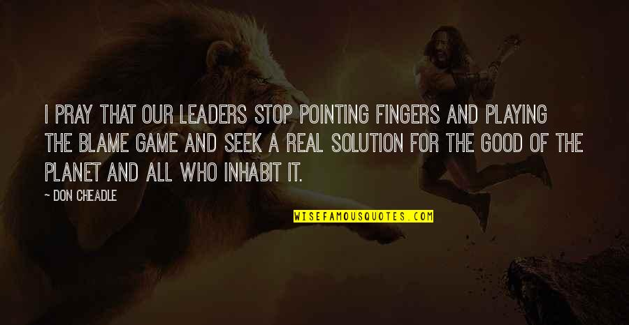 All For Good Quotes By Don Cheadle: I pray that our leaders stop pointing fingers