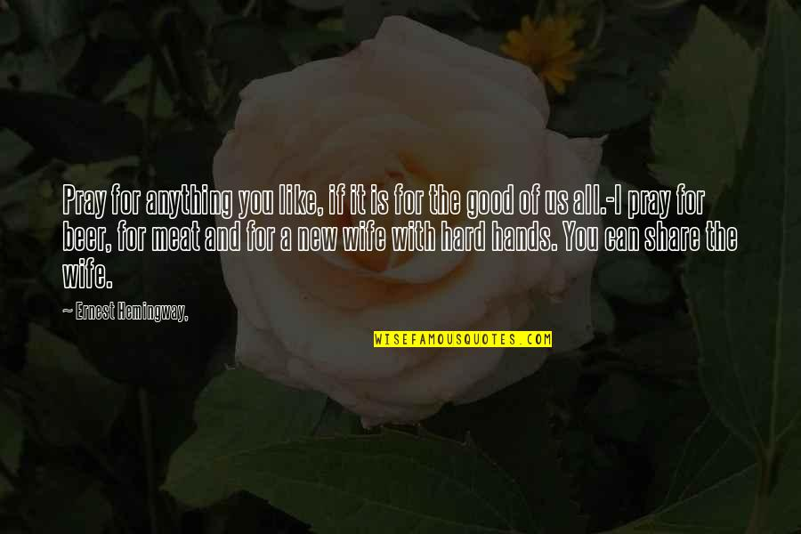 All For Good Quotes By Ernest Hemingway,: Pray for anything you like, if it is