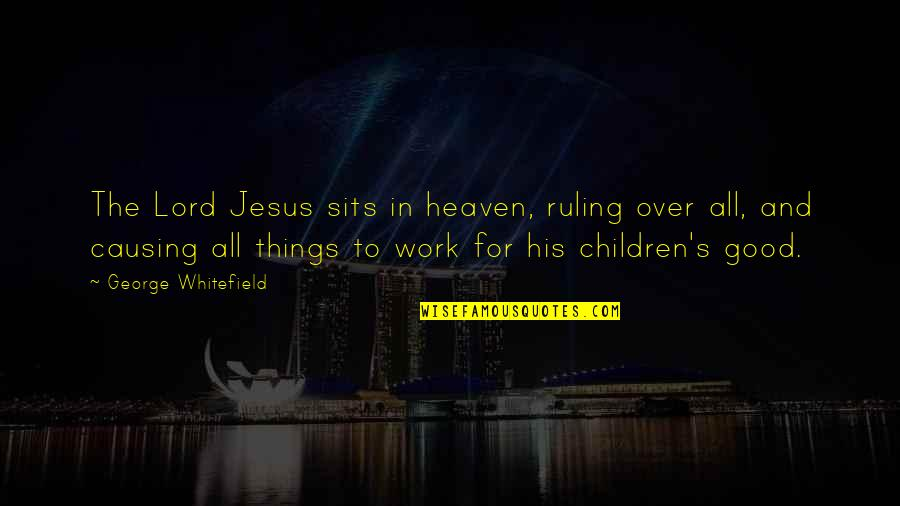 All For Good Quotes By George Whitefield: The Lord Jesus sits in heaven, ruling over