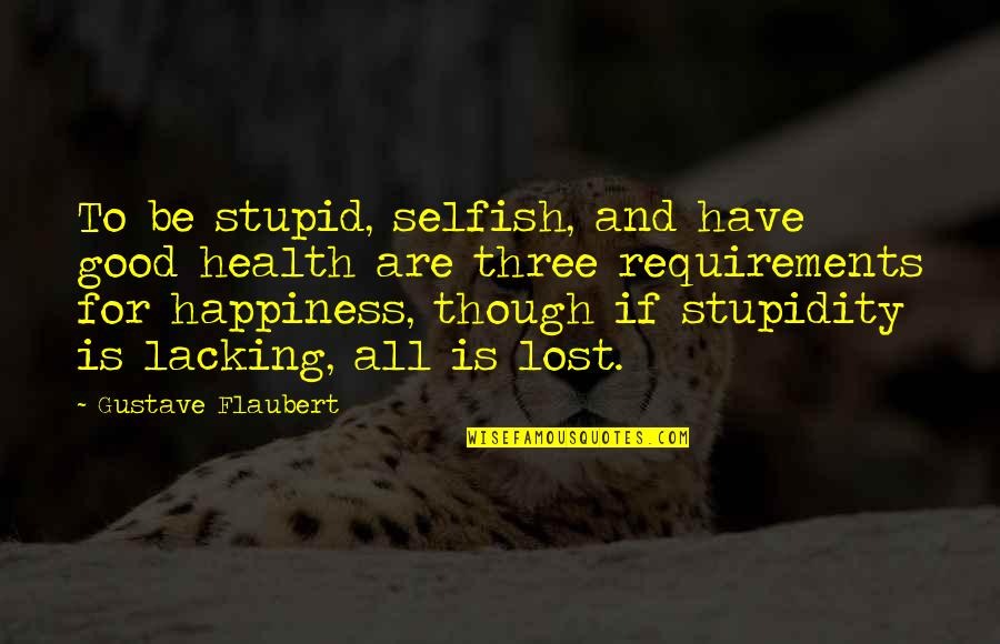 All For Good Quotes By Gustave Flaubert: To be stupid, selfish, and have good health