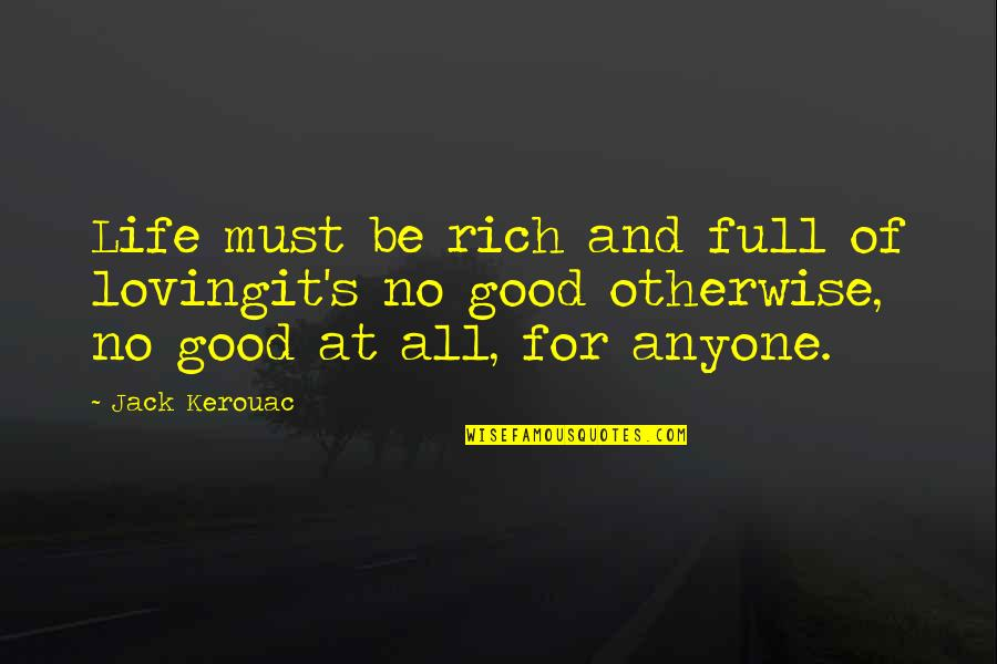 All For Good Quotes By Jack Kerouac: Life must be rich and full of lovingit's