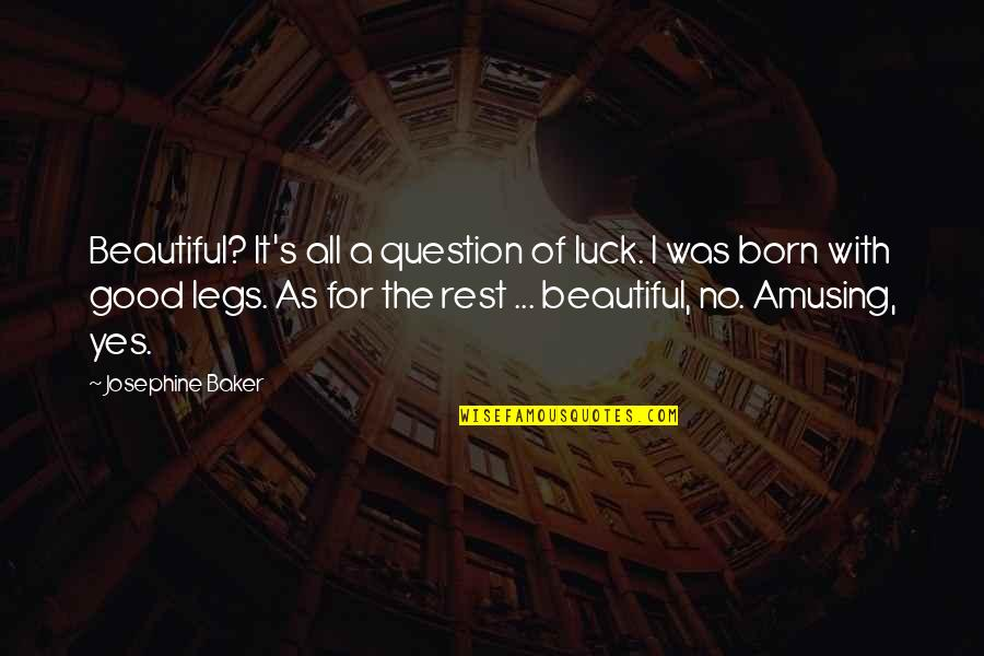 All For Good Quotes By Josephine Baker: Beautiful? It's all a question of luck. I