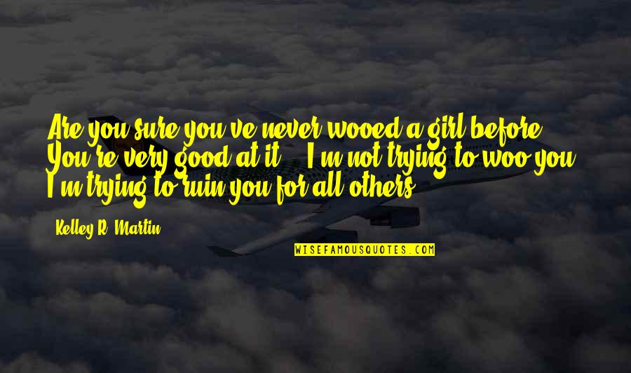 All For Good Quotes By Kelley R. Martin: Are you sure you've never wooed a girl