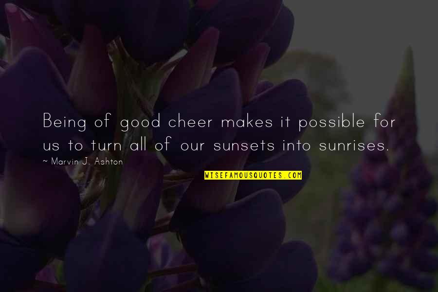 All For Good Quotes By Marvin J. Ashton: Being of good cheer makes it possible for