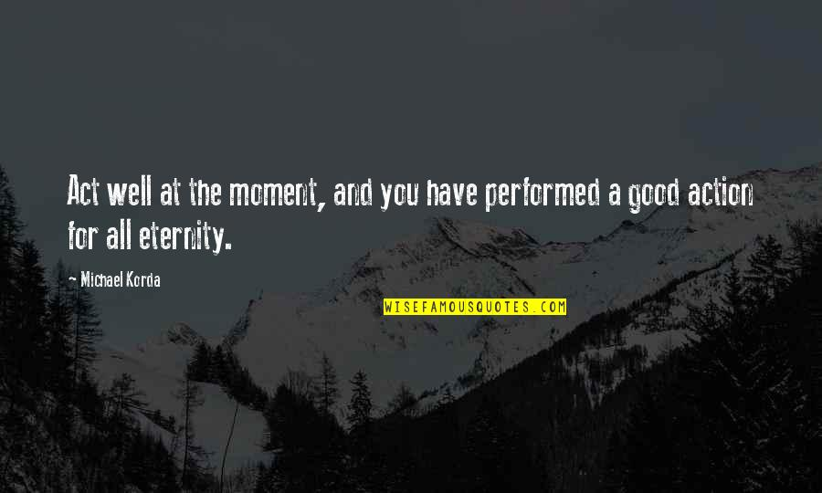 All For Good Quotes By Michael Korda: Act well at the moment, and you have