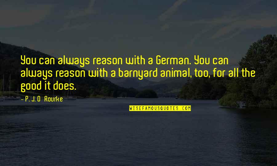 All For Good Quotes By P. J. O'Rourke: You can always reason with a German. You