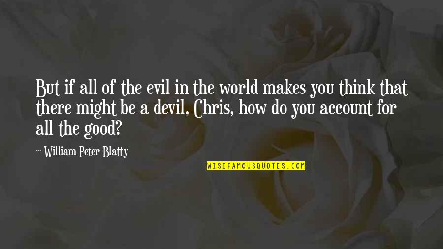 All For Good Quotes By William Peter Blatty: But if all of the evil in the