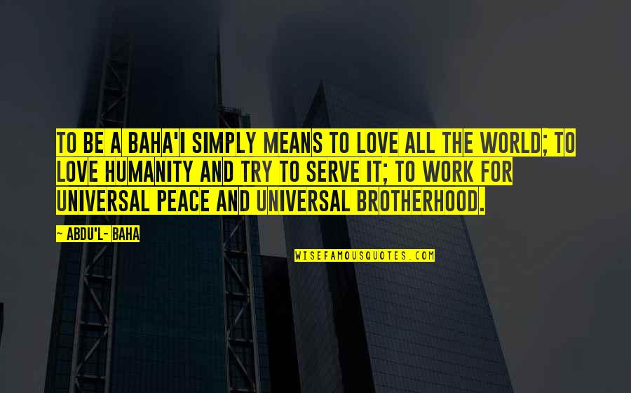 All For Love Quotes By Abdu'l- Baha: To be a Baha'i simply means to love