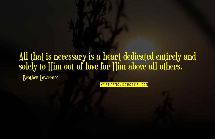 All For Love Quotes By Brother Lawrence: All that is necessary is a heart dedicated