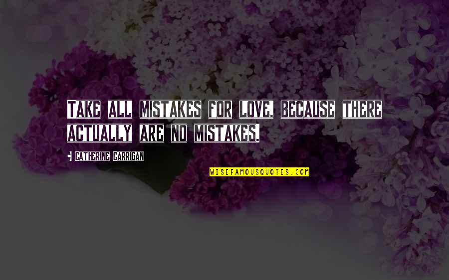 All For Love Quotes By Catherine Carrigan: Take all mistakes for love, because there actually