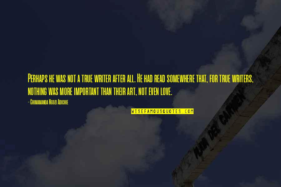 All For Love Quotes By Chimamanda Ngozi Adichie: Perhaps he was not a true writer after