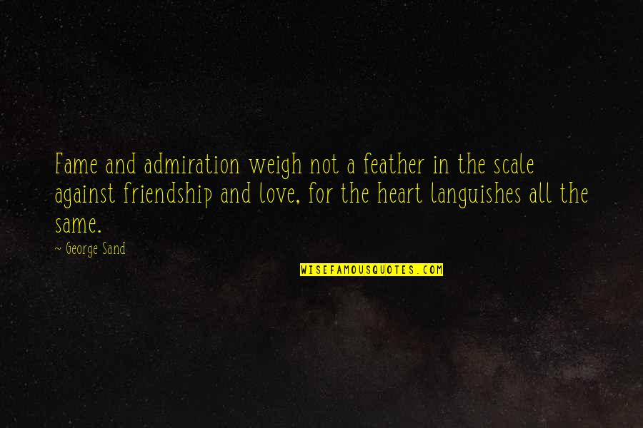 All For Love Quotes By George Sand: Fame and admiration weigh not a feather in
