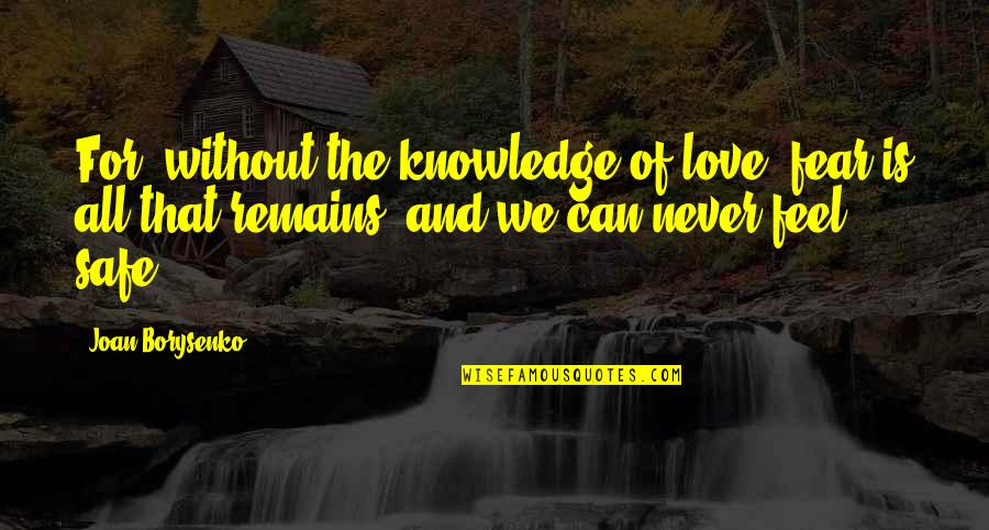 All For Love Quotes By Joan Borysenko: For, without the knowledge of love, fear is