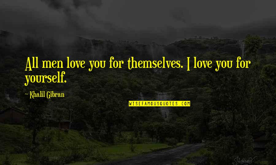 All For Love Quotes By Khalil Gibran: All men love you for themselves. I love
