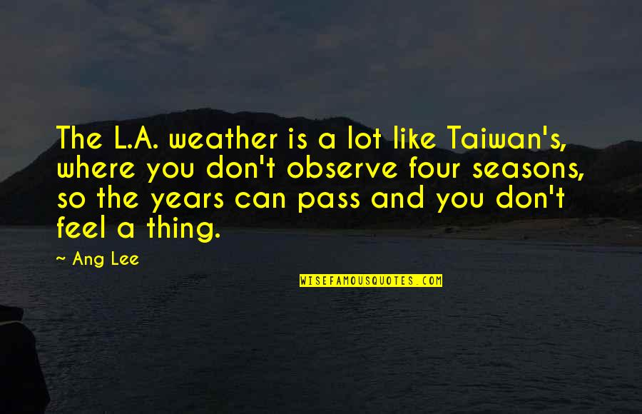 All Four Seasons Quotes By Ang Lee: The L.A. weather is a lot like Taiwan's,