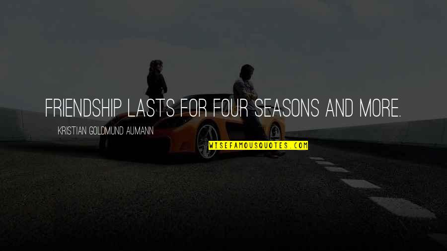 All Four Seasons Quotes By Kristian Goldmund Aumann: Friendship lasts for four seasons and more.
