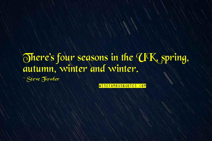 All Four Seasons Quotes By Steve Fowler: There's four seasons in the UK, spring, autumn,