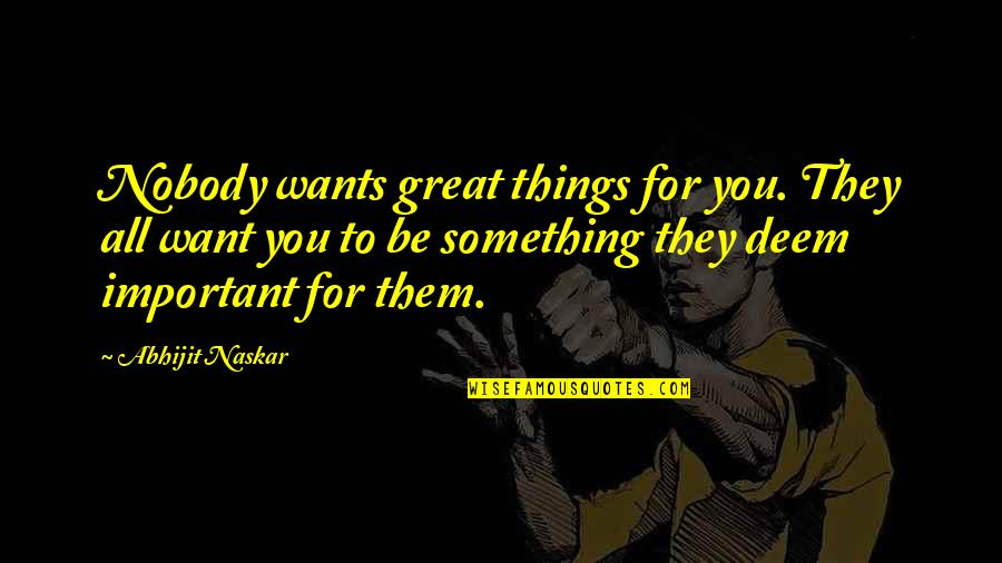 All Great Things Quotes By Abhijit Naskar: Nobody wants great things for you. They all