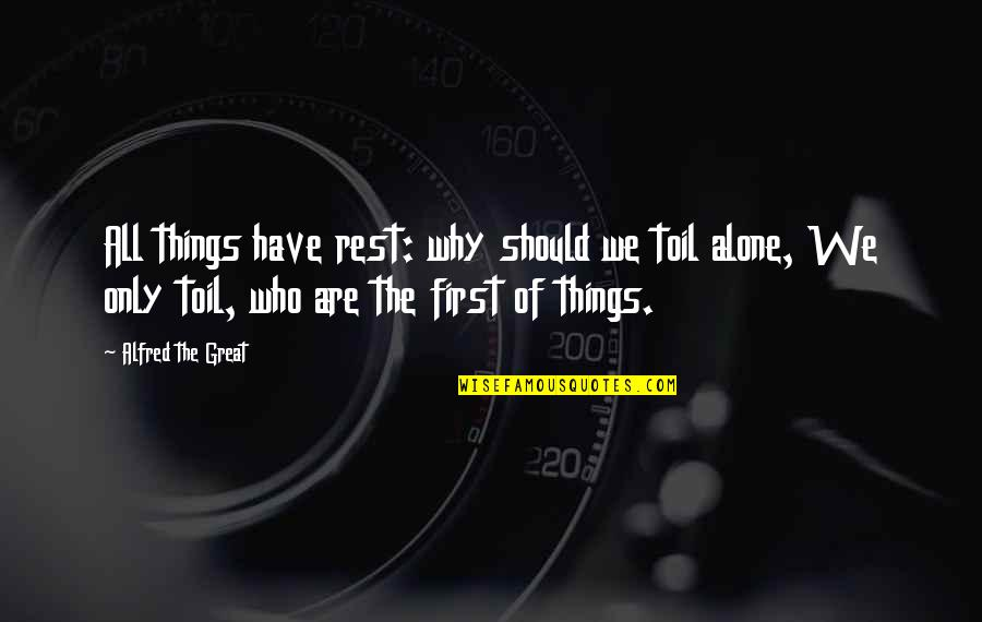All Great Things Quotes By Alfred The Great: All things have rest: why should we toil