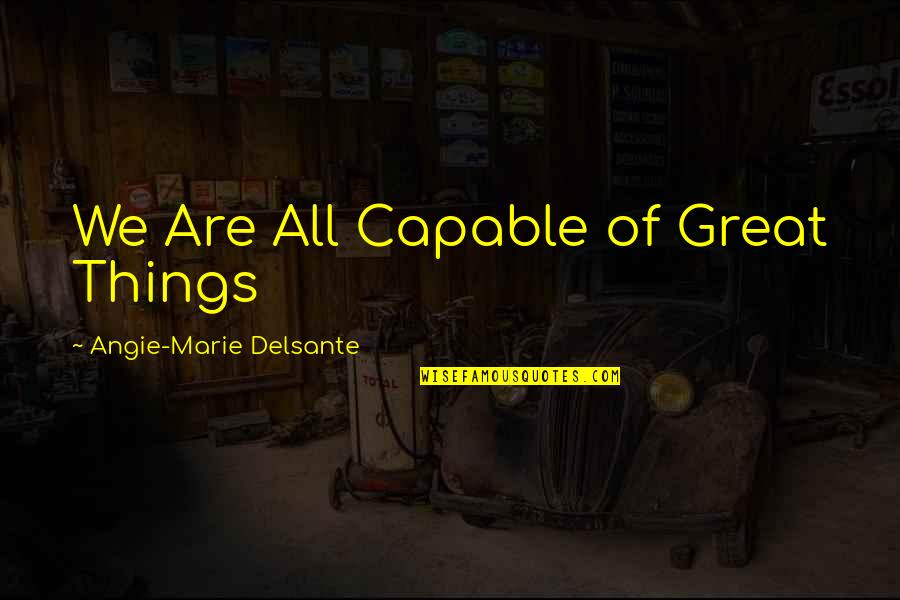 All Great Things Quotes By Angie-Marie Delsante: We Are All Capable of Great Things