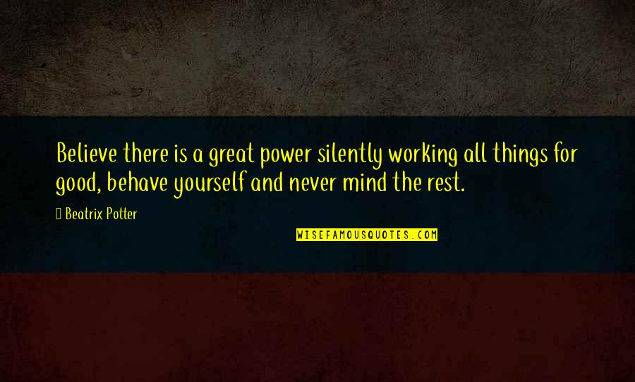 All Great Things Quotes By Beatrix Potter: Believe there is a great power silently working