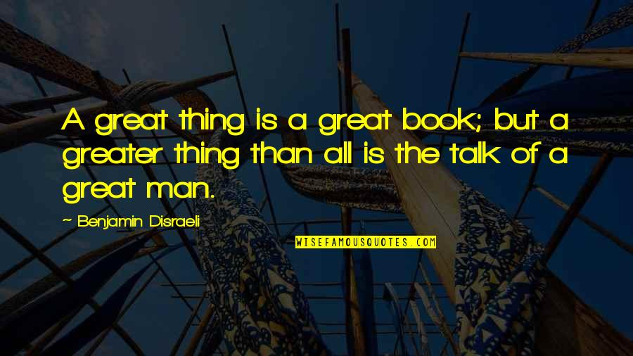 All Great Things Quotes By Benjamin Disraeli: A great thing is a great book; but