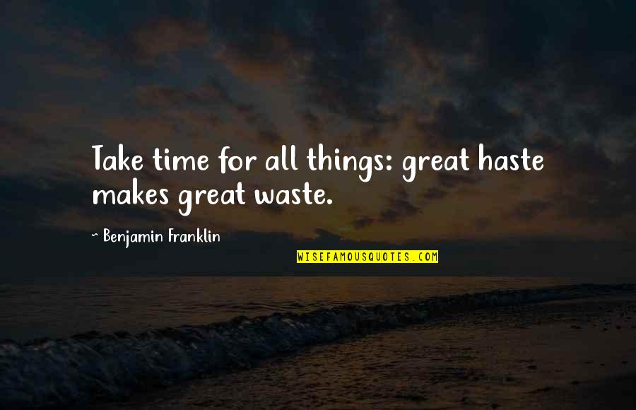 All Great Things Quotes By Benjamin Franklin: Take time for all things: great haste makes