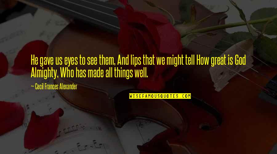All Great Things Quotes By Cecil Frances Alexander: He gave us eyes to see them, And