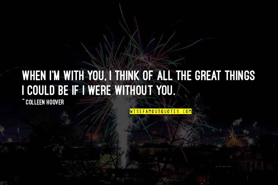 All Great Things Quotes By Colleen Hoover: When I'm with you, I think of all