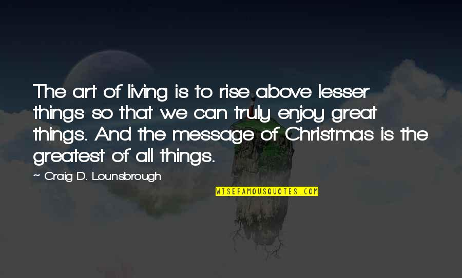 All Great Things Quotes By Craig D. Lounsbrough: The art of living is to rise above