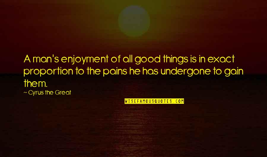 All Great Things Quotes By Cyrus The Great: A man's enjoyment of all good things is
