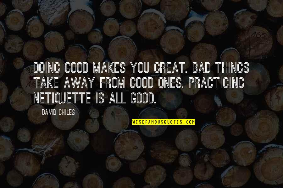 All Great Things Quotes By David Chiles: Doing good makes you great. Bad things take