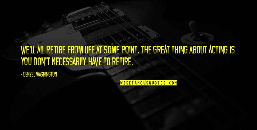 All Great Things Quotes By Denzel Washington: We'll all retire from life at some point.