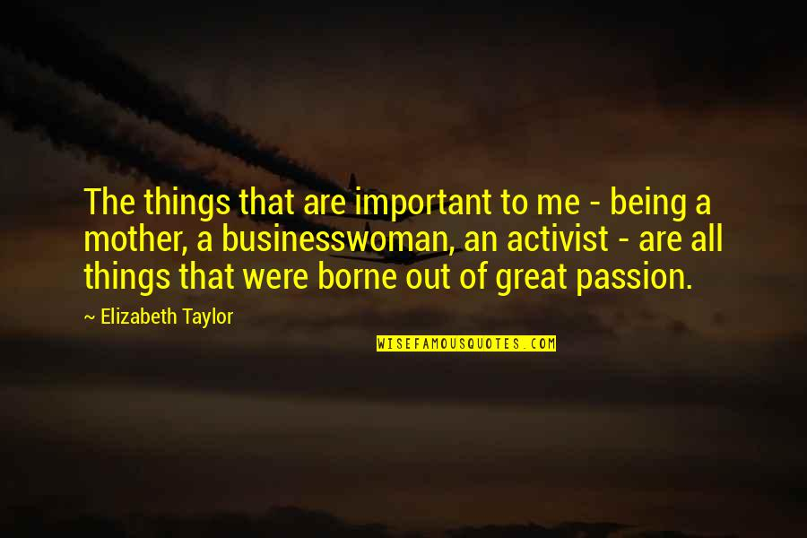 All Great Things Quotes By Elizabeth Taylor: The things that are important to me -