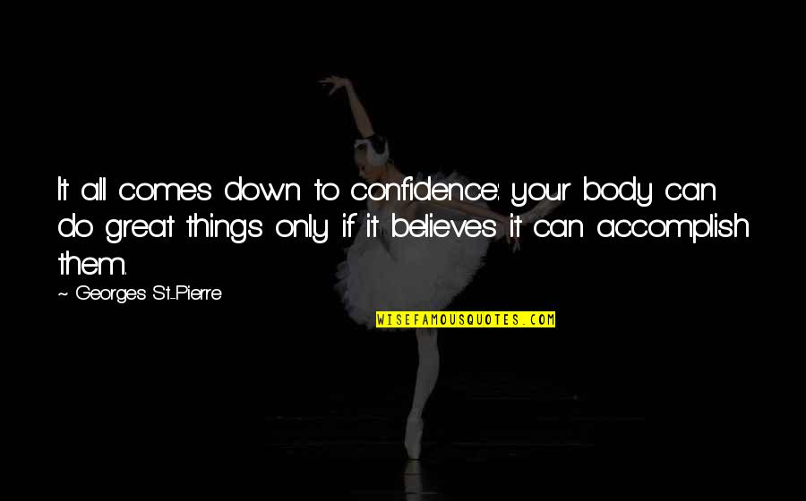 All Great Things Quotes By Georges St-Pierre: It all comes down to confidence: your body